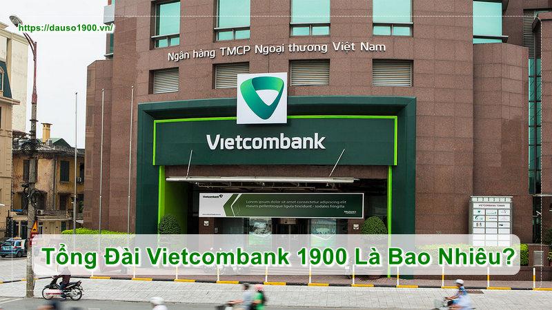Số Điện Thoại Tổng Đài Vietcombank 1900 Là Bao Nhiêu?