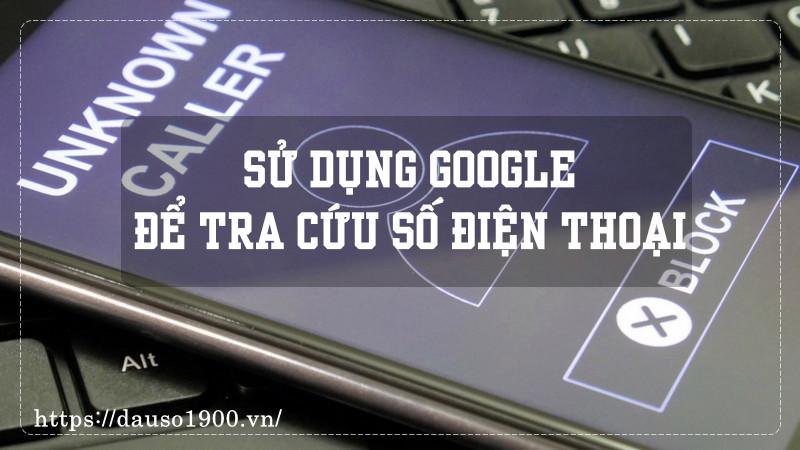 Cách Sử Dụng Google Để Tra Cứu Số Điện Thoại Ngược